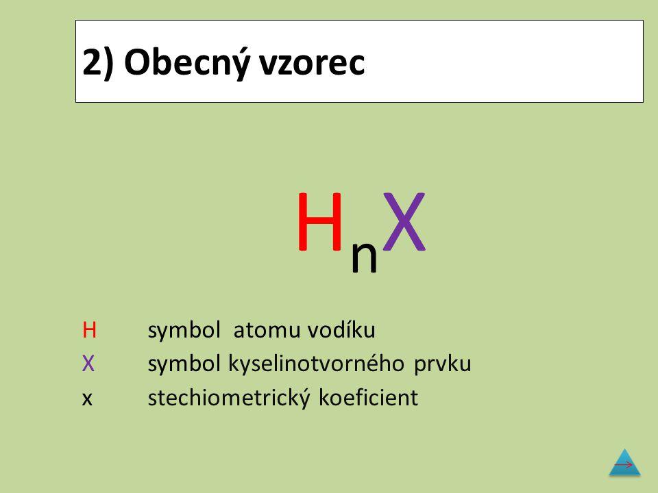 2) Obecný vzorec H n X Hsymbol atomu vodíku Xsymbol kyselinotvorného prvku xstechiometrický koeficient