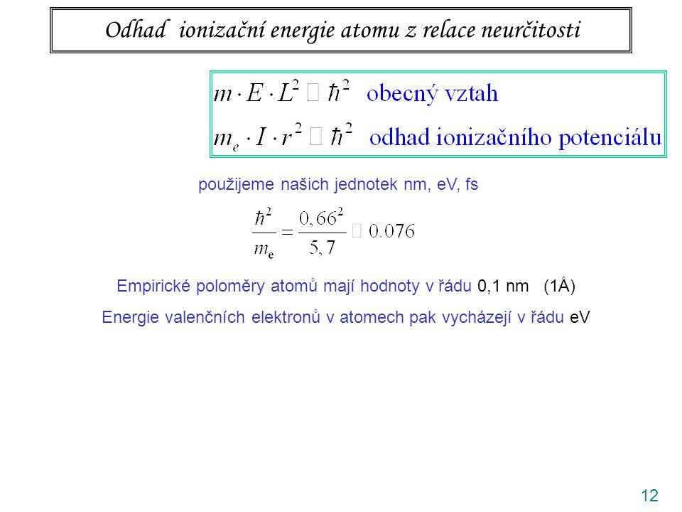 12 Odhad ionizační energie atomu z relace neurčitosti použijeme našich jednotek nm, eV, fs Empirické poloměry atomů mají hodnoty v řádu 0,1 nm (1Å) Energie valenčních elektronů v atomech pak vycházejí v řádu eV