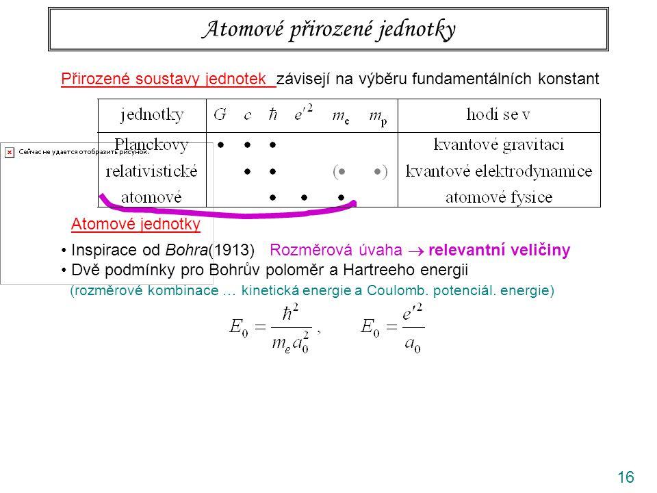 16 Přirozené soustavy jednotek závisejí na výběru fundamentálních konstant Atomové přirozené jednotky Atomové jednotky Inspirace od Bohra(1913) Rozměrová úvaha  relevantní veličiny Dvě podmínky pro Bohrův poloměr a Hartreeho energii (rozměrové kombinace … kinetická energie a Coulomb.