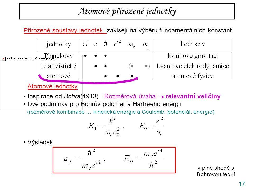 17 Přirozené soustavy jednotek závisejí na výběru fundamentálních konstant Atomové přirozené jednotky Atomové jednotky Inspirace od Bohra(1913) Rozměrová úvaha  relevantní veličiny Dvě podmínky pro Bohrův poloměr a Hartreeho energii (rozměrové kombinace … kinetická energie a Coulomb.