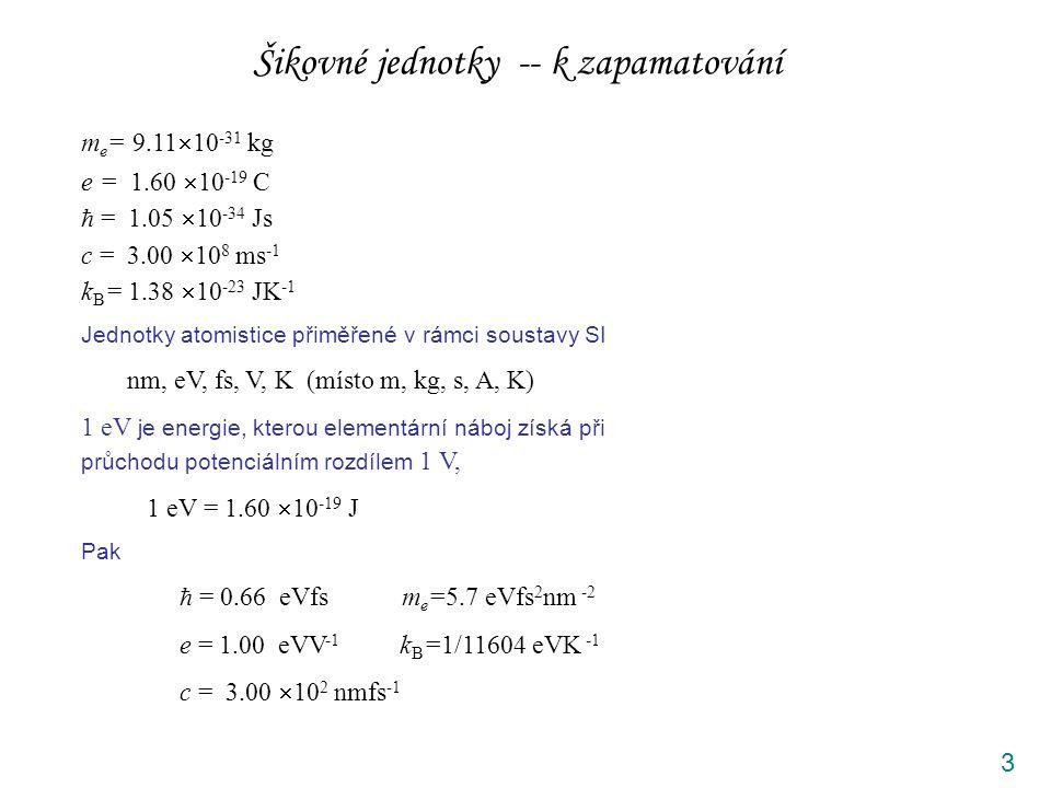 3 m e = 9.11  10 -31 kg e = 1.60  10 -19 C  = 1.05  10 -34 Js c = 3.00  10 8 ms -1 k B = 1.38  10 -23 JK -1 Jednotky atomistice přiměřené v rámci soustavy SI nm, eV, fs, V, K (místo m, kg, s, A, K) 1 eV je energie, kterou elementární náboj získá při průchodu potenciálním rozdílem 1 V, 1 eV = 1.60  10 -19 J Pak  = 0.66 eVfs m e =5.7 eVfs 2 nm -2 e = 1.00 eVV -1 k B =1/11604 eVK -1 c = 3.00  10 2 nmfs -1 Šikovné jednotky -- k zapamatování