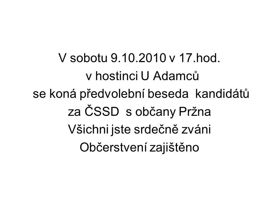 V sobotu 9.10.2010 v 17.hod. v hostinci U Adamců se koná předvolební beseda kandidátů za ČSSD s občany Pržna Všichni jste srdečně zváni Občerstvení za