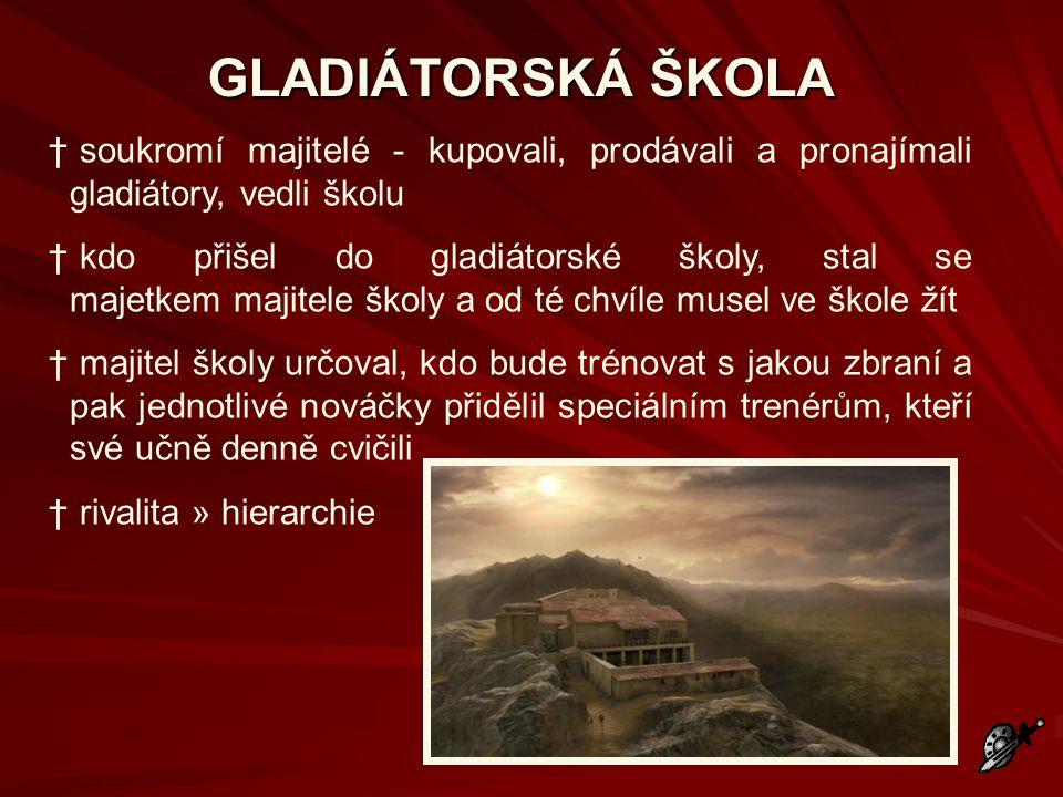 GLADIÁTORSKÁ ŠKOLA † soukromí majitelé - kupovali, prodávali a pronajímali gladiátory, vedli školu † kdo přišel do gladiátorské školy, stal se majetke