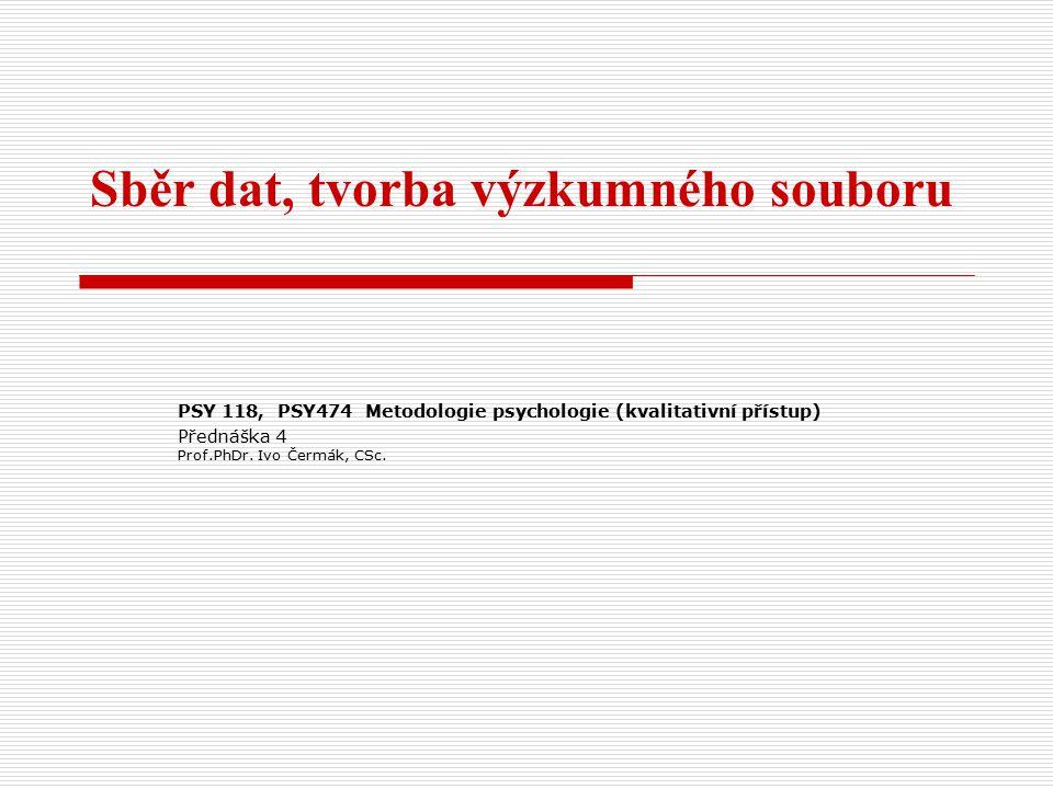 Sběr dat, tvorba výzkumného souboru PSY 118, PSY474 Metodologie psychologie (kvalitativní přístup) Přednáška 4 Prof.PhDr.