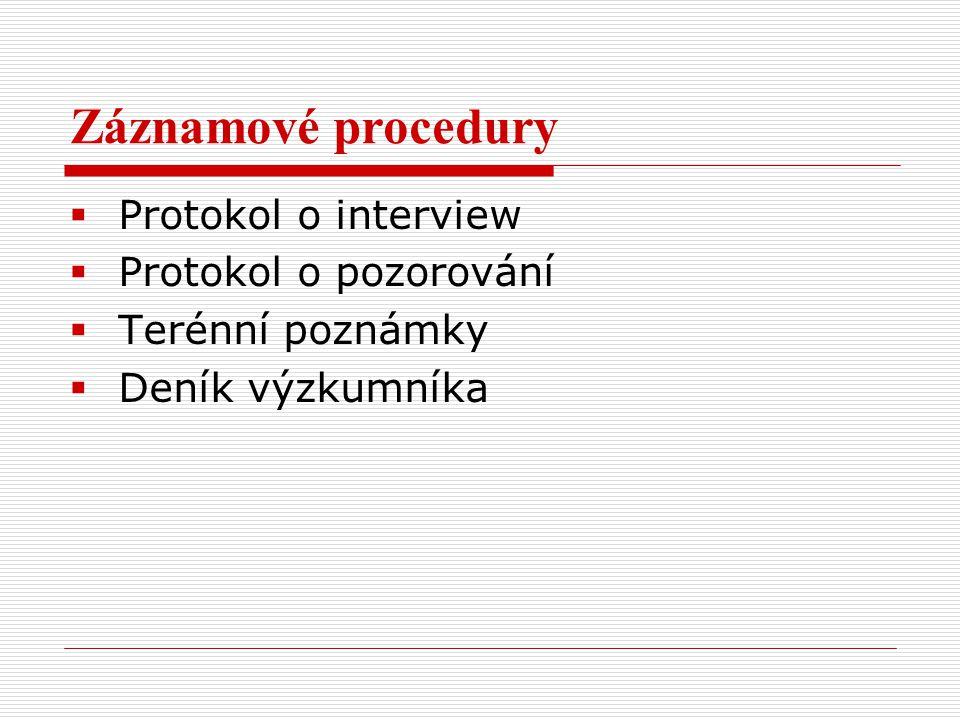 Záznamové procedury  Protokol o interview  Protokol o pozorování  Terénní poznámky  Deník výzkumníka