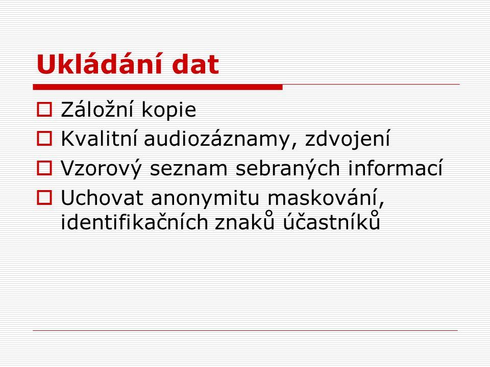 Ukládání dat  Záložní kopie  Kvalitní audiozáznamy, zdvojení  Vzorový seznam sebraných informací  Uchovat anonymitu maskování, identifikačních znaků účastníků