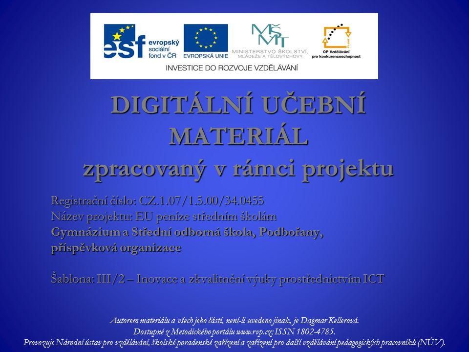 Registrační číslo: CZ.1.07/1.5.00/34.0455 Název projektu: EU peníze středním školám Gymnázium a Střední odborná škola, Podbořany, příspěvková organizace Šablona: III/2 – Inovace a zkvalitnění výuky prostřednictvím ICT DIGITÁLNÍ UČEBNÍ MATERIÁL zpracovaný v rámci projektu Autorem materiálu a všech jeho částí, není-li uvedeno jinak, je Dagmar Kellerová.