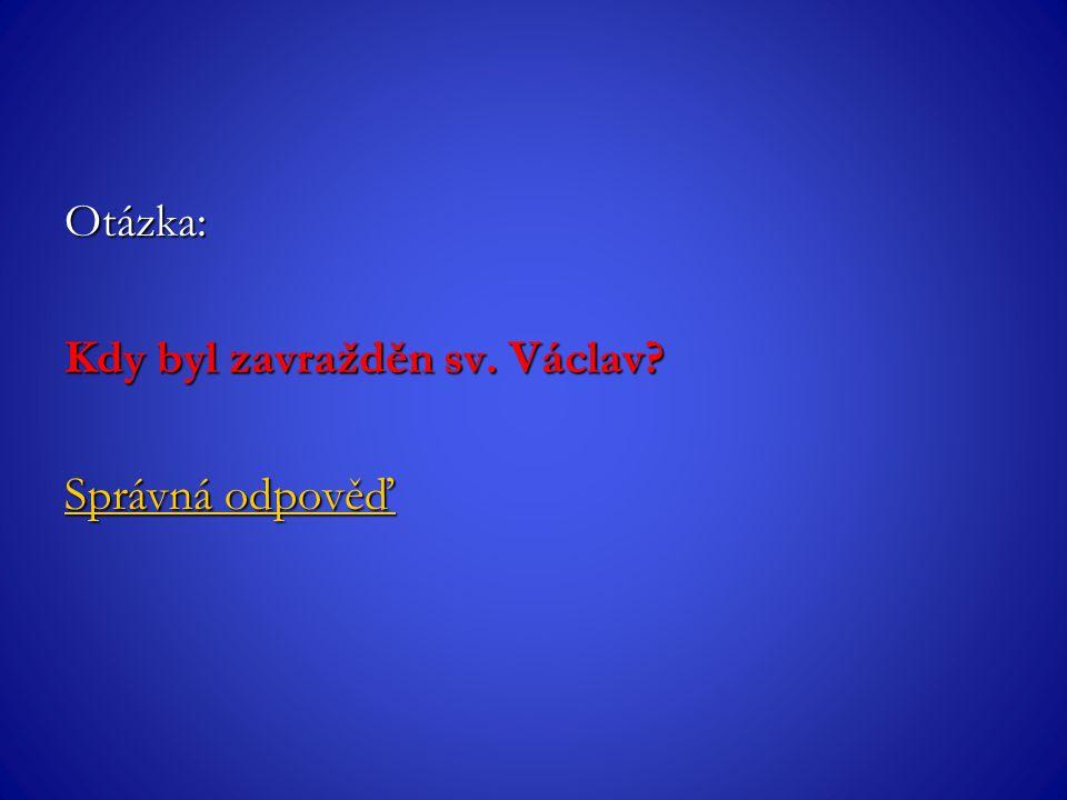 Otázka: Kdy byl zavražděn sv. Václav? Správná odpověď Správná odpověď