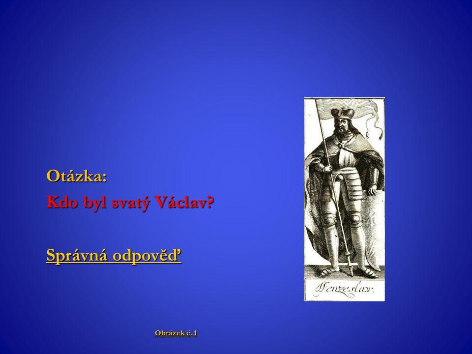 Otázka: Kdo byl svatý Václav? Správná odpověď Správná odpověď Obrázek č. 1 Obrázek č. 1