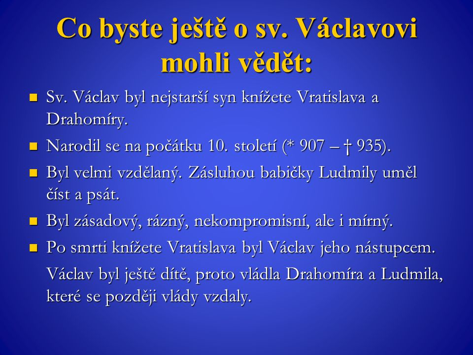Co byste ještě o sv. Václavovi mohli vědět: Sv. Václav byl nejstarší syn knížete Vratislava a Drahomíry. Sv. Václav byl nejstarší syn knížete Vratisla