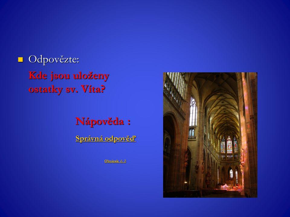 Odpovězte: Odpovězte: Kde jsou uloženy ostatky sv. Víta? Nápověda : Správná odpověď Správná odpověď Obrázek č. 2 Obrázek č. 2