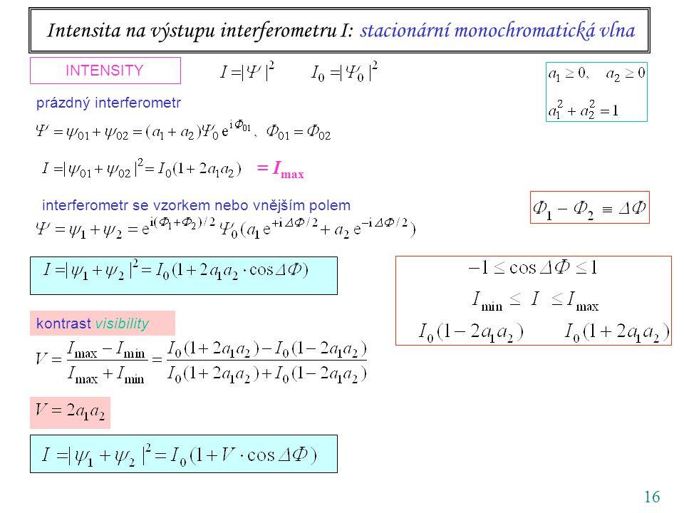 16 Intensita na výstupu interferometru I: stacionární monochromatická vlna INTENSITY interferometr se vzorkem nebo vnějším polem prázdný interferometr kontrast visibility = I max