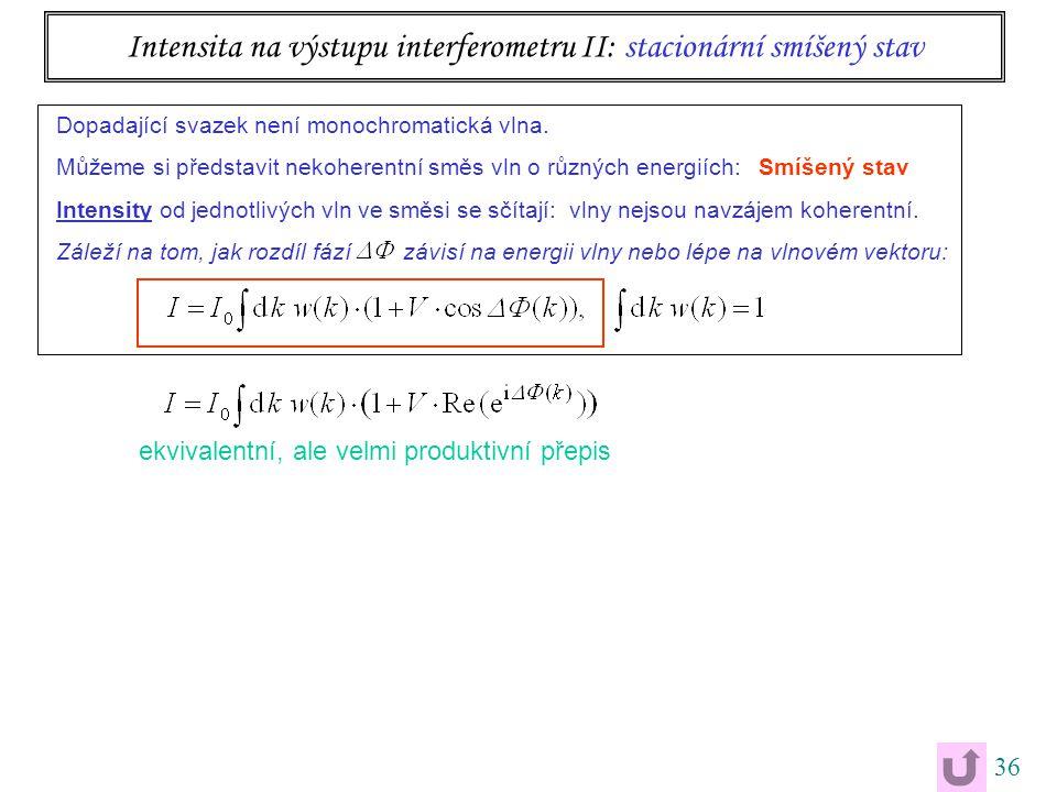 36 Intensita na výstupu interferometru II: stacionární smíšený stav Dopadající svazek není monochromatická vlna.