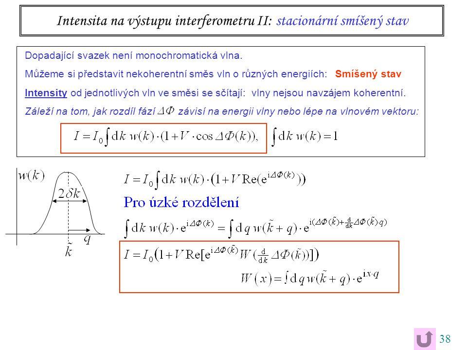 38 Intensita na výstupu interferometru II: stacionární smíšený stav Dopadající svazek není monochromatická vlna.