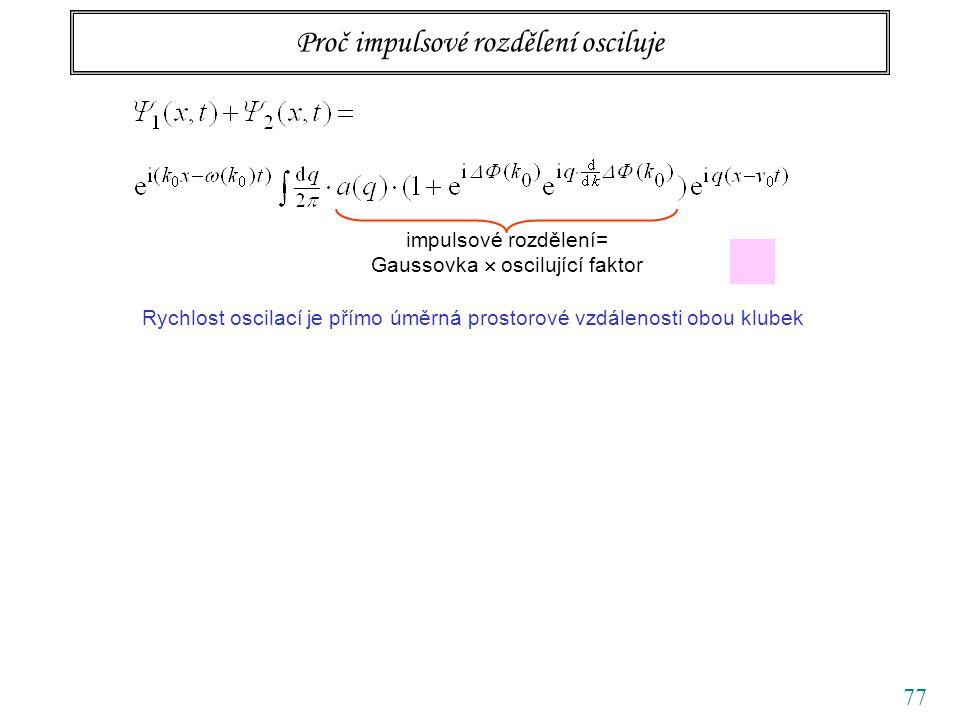 77 Proč impulsové rozdělení osciluje impulsové rozdělení= Gaussovka  oscilující faktor Rychlost oscilací je přímo úměrná prostorové vzdálenosti obou klubek