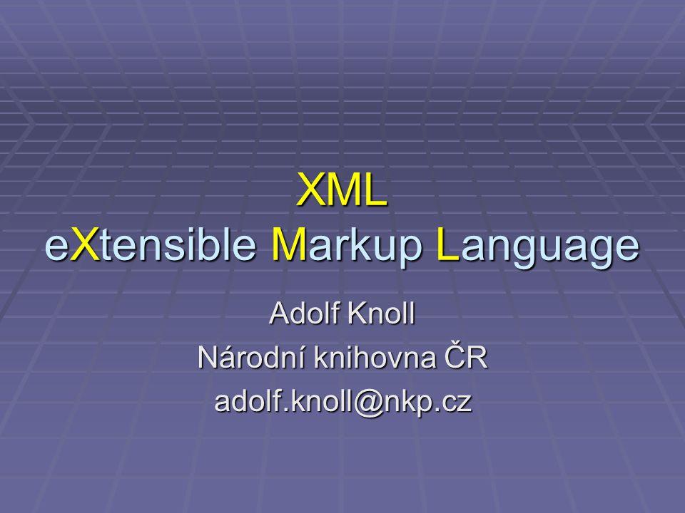 XML eXtensible Markup Language Adolf Knoll Národní knihovna ČR adolf.knoll@nkp.cz