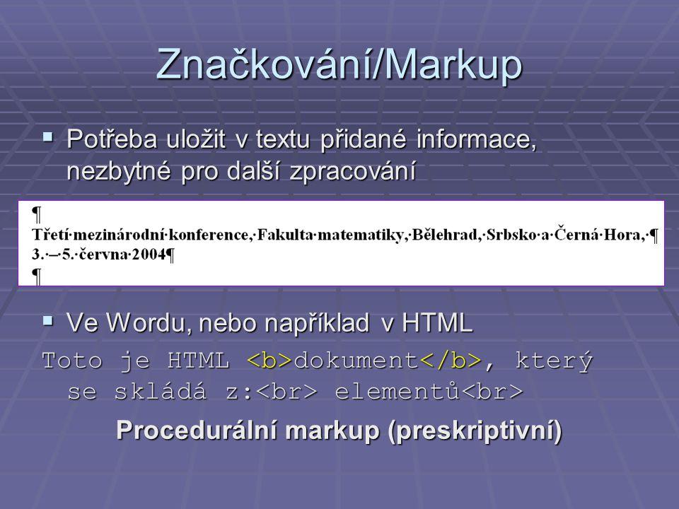 Značkování/Markup  Potřeba uložit v textu přidané informace, nezbytné pro další zpracování  Ve Wordu, nebo například v HTML Toto je HTML dokument, který se skládá z: elementů Toto je HTML dokument, který se skládá z: elementů Procedurální markup (preskriptivní)