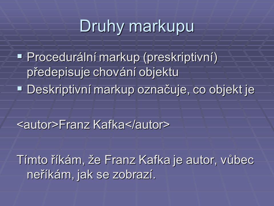 Druhy markupu  Procedurální markup (preskriptivní) předepisuje chování objektu  Deskriptivní markup označuje, co objekt je Franz Kafka Franz Kafka Tímto říkám, že Franz Kafka je autor, vůbec neříkám, jak se zobrazí.