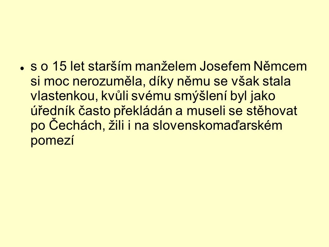 s o 15 let starším manželem Josefem Němcem si moc nerozuměla, díky němu se však stala vlastenkou, kvůli svému smýšlení byl jako úředník často překládá