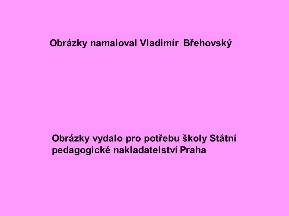 Obrázky namaloval Vladimír Břehovský Obrázky vydalo pro potřebu školy Státní pedagogické nakladatelství Praha