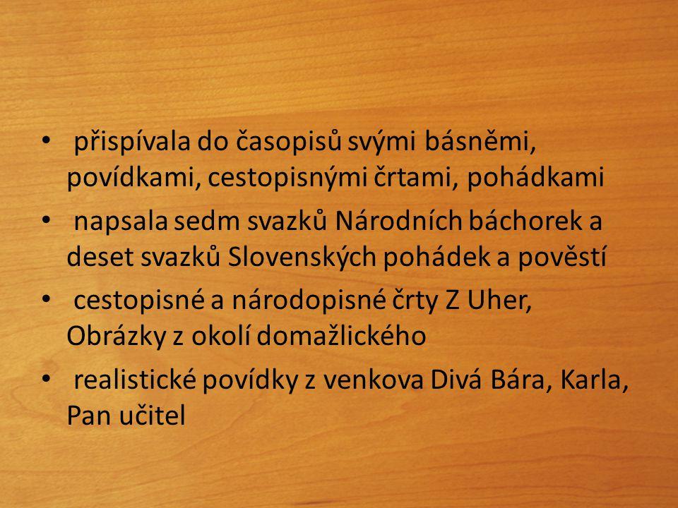 přispívala do časopisů svými básněmi, povídkami, cestopisnými črtami, pohádkami napsala sedm svazků Národních báchorek a deset svazků Slovenských pohá