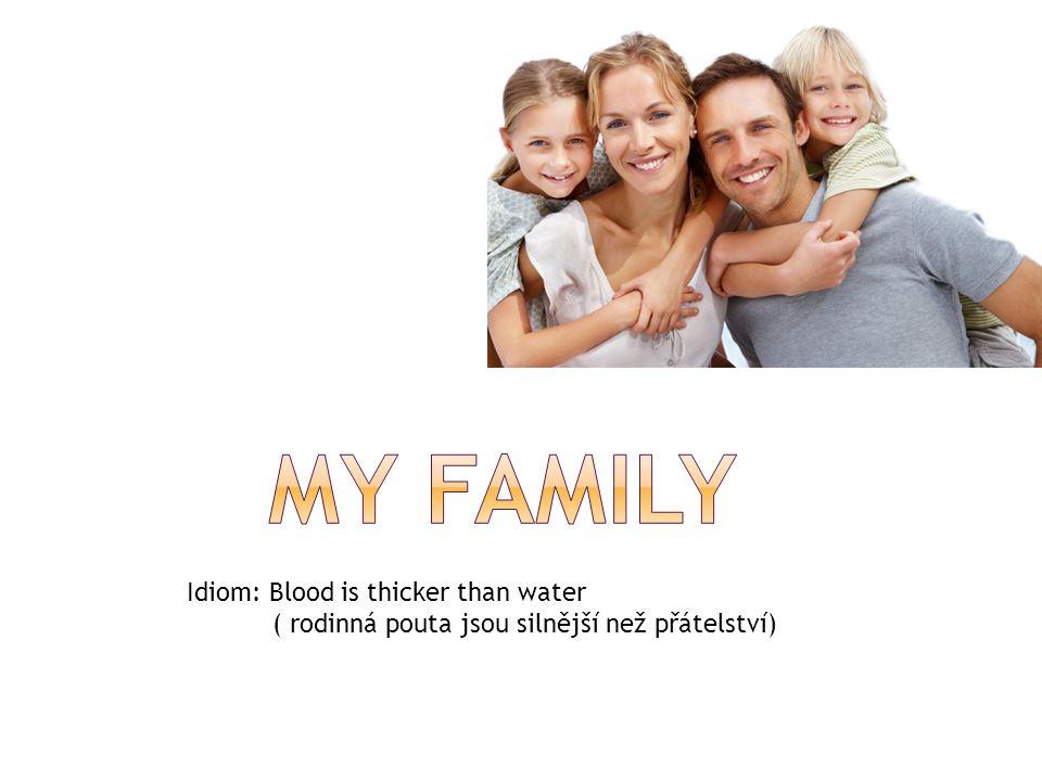 Idiom: Blood is thicker than water ( rodinná pouta jsou silnější než přátelství)