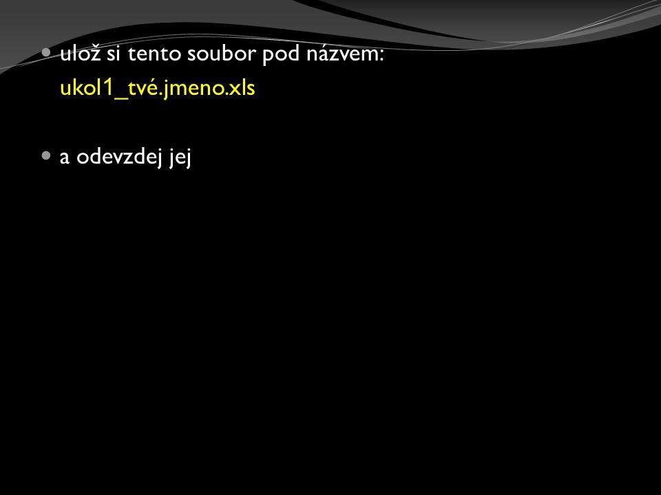 ulož si tento soubor pod názvem: ukol 1 _tvé.jmeno.xls a odevzdej jej