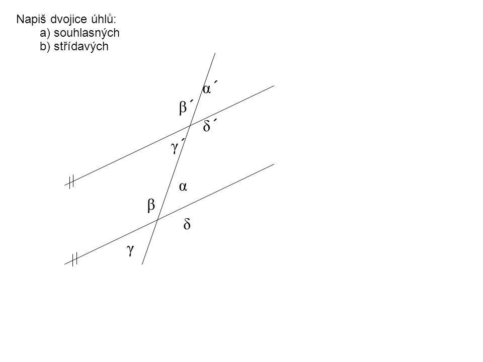 α´ β´ δ´ γ´ α β δ γ Napiš dvojice úhlů: a) souhlasných b) střídavých