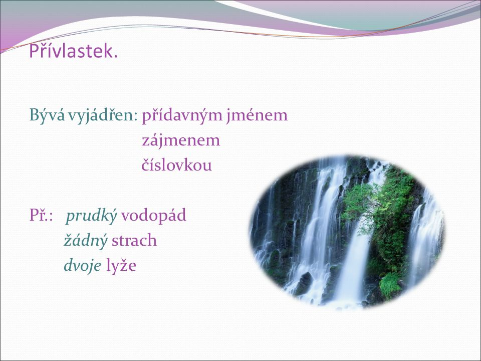 Přívlastek. Bývá vyjádřen: přídavným jménem zájmenem číslovkou Př.: prudký vodopád žádný strach dvoje lyže