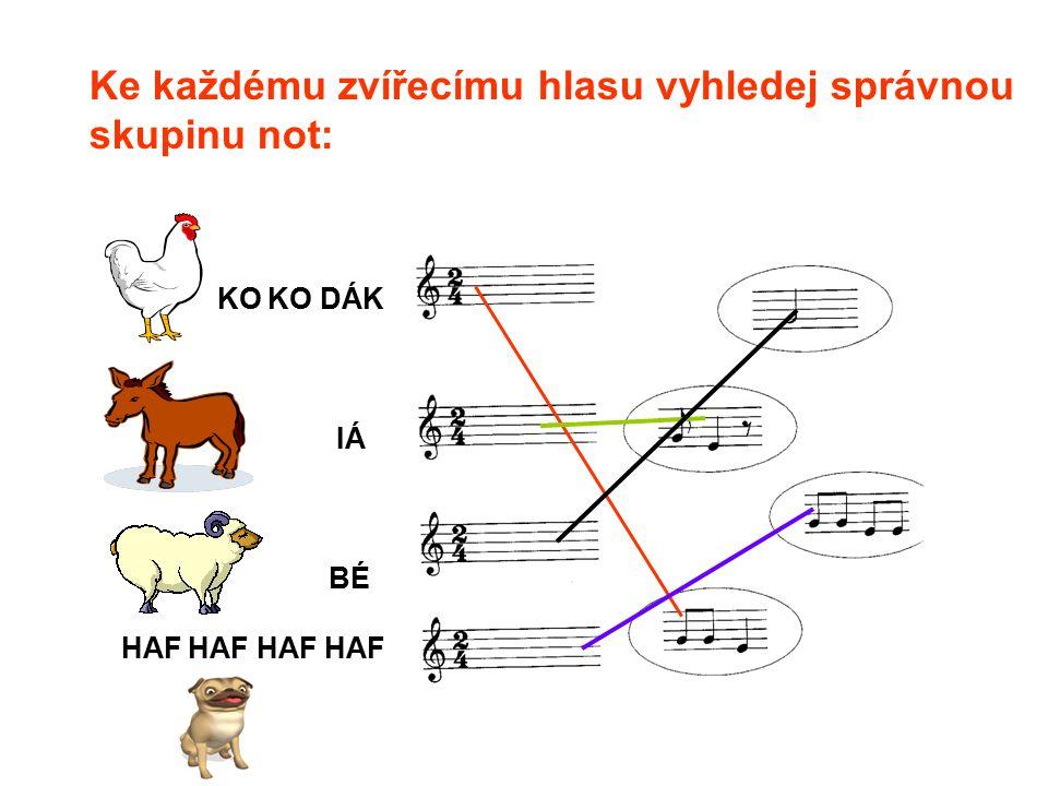 KO KO DÁK IÁ BÉ HAF HAF HAF HAF Ke každému zvířecímu hlasu vyhledej správnou skupinu not: