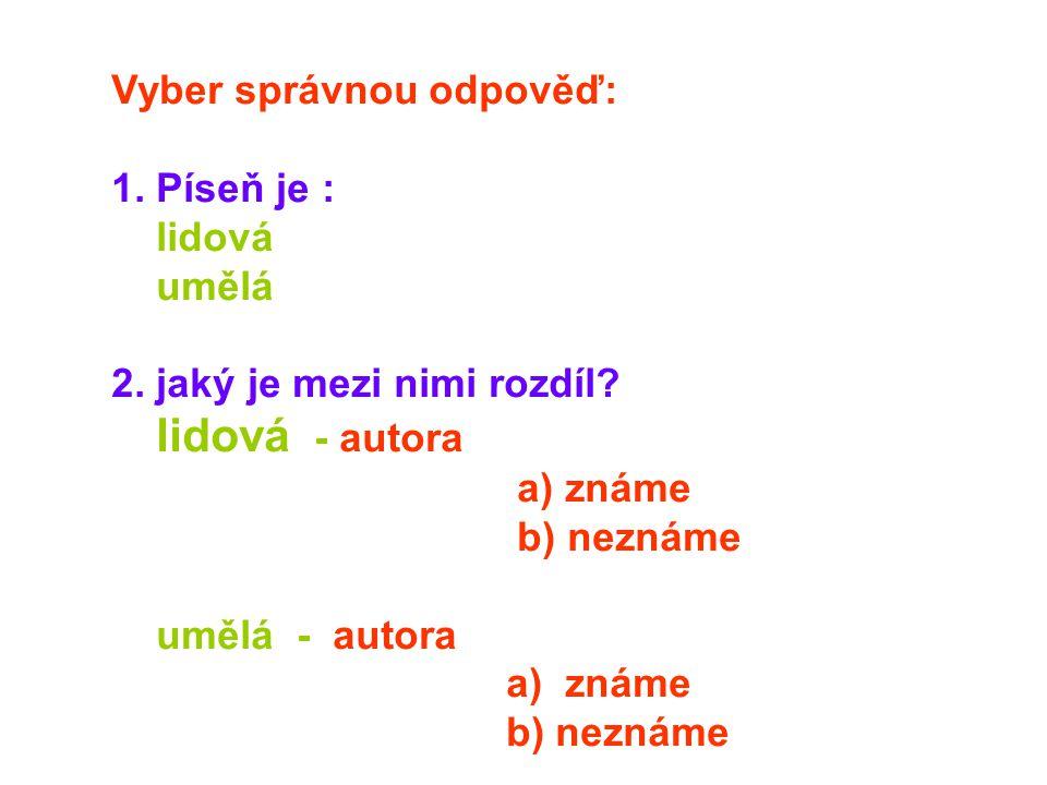 Vyber správnou odpověď: 1. Píseň je : lidová umělá 2. jaký je mezi nimi rozdíl? lidová - autora a) známe b) neznáme umělá - autora a) známe b) neznáme