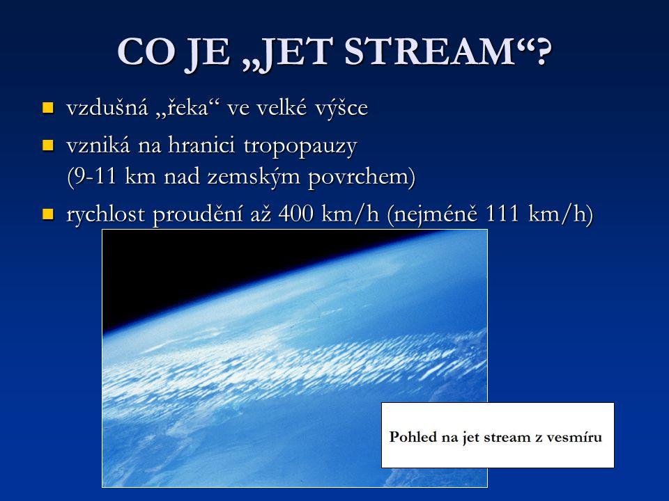 """CO JE """"JET STREAM""""? vzdušná """"řeka"""" ve velké výšce vzdušná """"řeka"""" ve velké výšce vzniká na hranici tropopauzy (9-11 km nad zemským povrchem) vzniká na"""