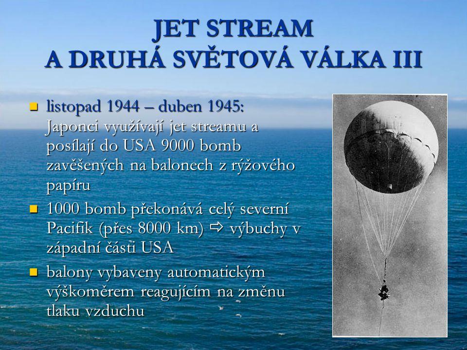 JET STREAM A DRUHÁ SVĚTOVÁ VÁLKA III listopad 1944 – duben 1945: Japonci využívají jet streamu a posílají do USA 9000 bomb zavěšených na balonech z rý