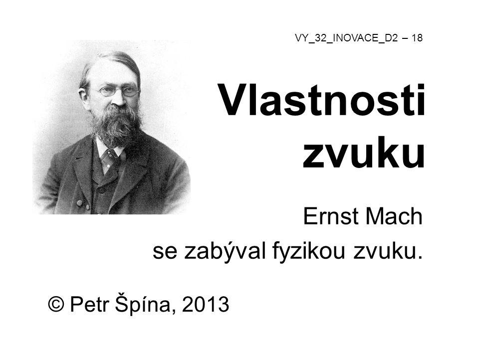 © Petr Špína, 2013 VY_32_INOVACE_D2 – 18 Vlastnosti zvuku Ernst Mach se zabýval fyzikou zvuku.