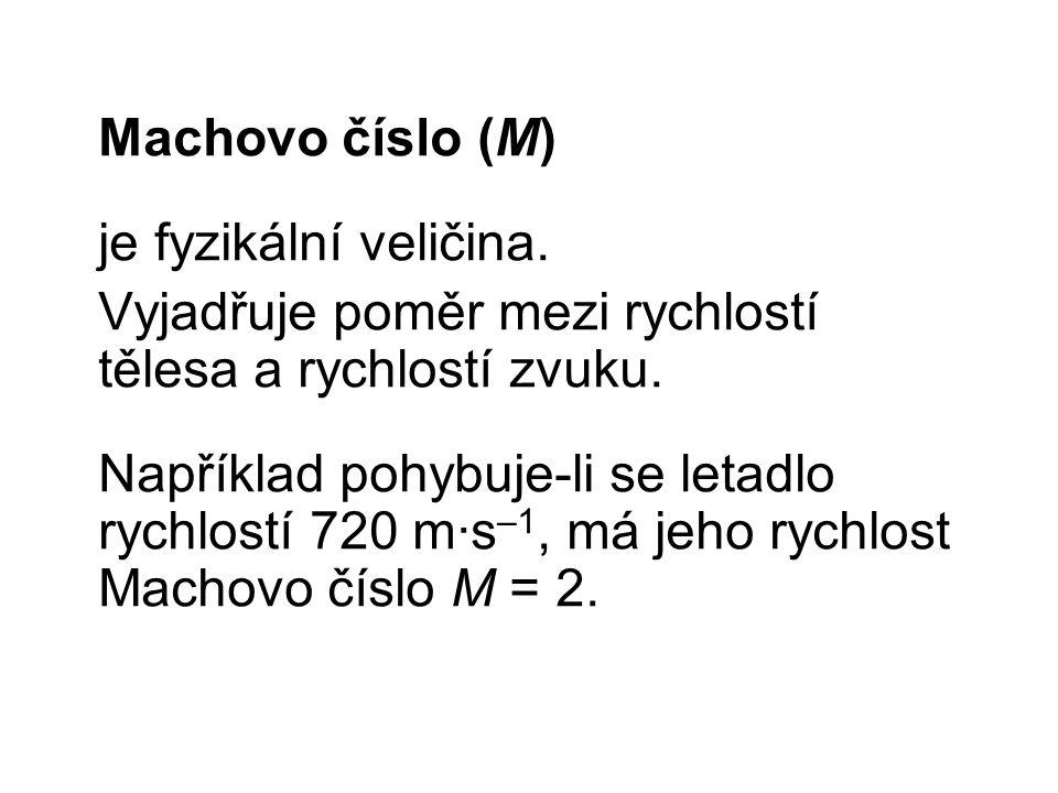 Machovo číslo (M) je fyzikální veličina. Vyjadřuje poměr mezi rychlostí tělesa a rychlostí zvuku. Například pohybuje-li se letadlo rychlostí 720 m∙s –