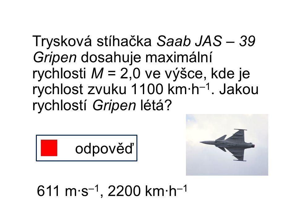 Trysková stíhačka Saab JAS – 39 Gripen dosahuje maximální rychlosti M = 2,0 ve výšce, kde je rychlost zvuku 1100 km∙h –1. Jakou rychlostí Gripen létá?