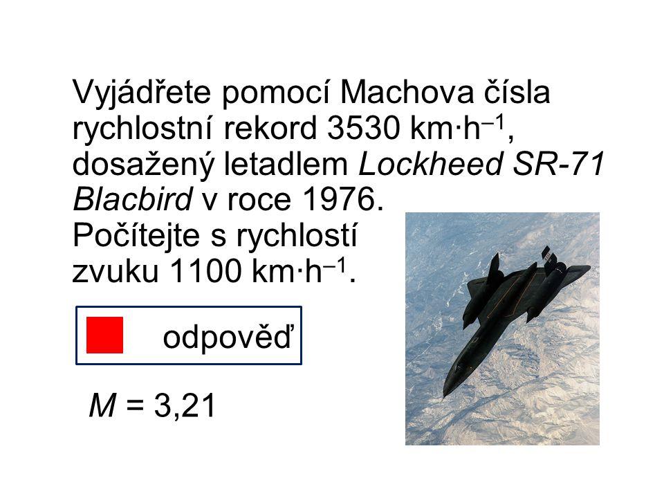 Vyjádřete pomocí Machova čísla rychlostní rekord 3530 km∙h –1, dosažený letadlem Lockheed SR-71 Blacbird v roce 1976. Počítejte s rychlostí zvuku 1100