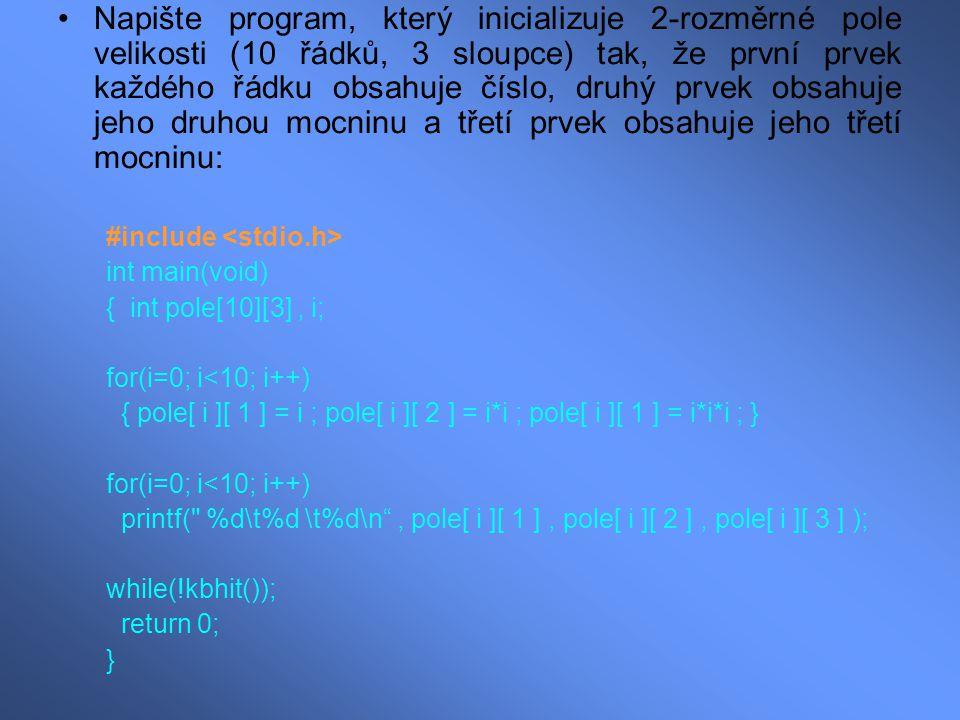 Napište program, který inicializuje 2-rozměrné pole velikosti (10 řádků, 3 sloupce) tak, že první prvek každého řádku obsahuje číslo, druhý prvek obsahuje jeho druhou mocninu a třetí prvek obsahuje jeho třetí mocninu: #include int main(void) { int pole[10][3], i; for(i=0; i<10; i++) { pole[ i ][ 1 ] = i ; pole[ i ][ 2 ] = i*i ; pole[ i ][ 1 ] = i*i*i ; } for(i=0; i<10; i++) printf( %d\t%d \t%d\n , pole[ i ][ 1 ], pole[ i ][ 2 ], pole[ i ][ 3 ] ); while(!kbhit()); return 0; }