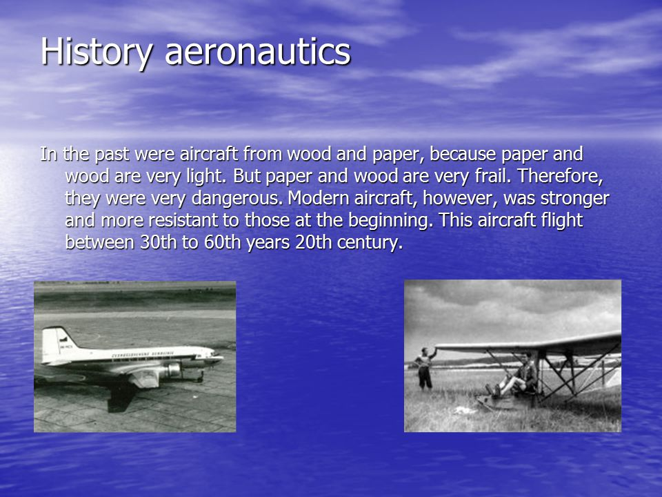 History aeronautics In the past were aircraft from wood and paper, because paper and wood are very light.