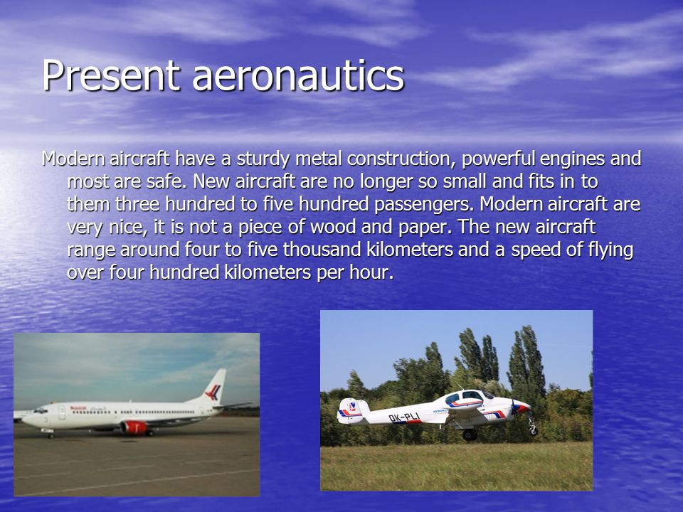 Present aeronautics Modern aircraft have a sturdy metal construction, powerful engines and most are safe.