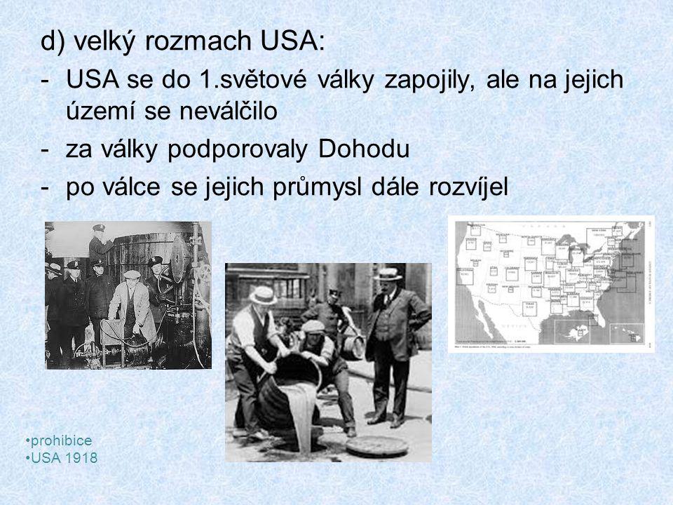 d) velký rozmach USA: -USA se do 1.světové války zapojily, ale na jejich území se neválčilo -za války podporovaly Dohodu -po válce se jejich průmysl dále rozvíjel prohibice USA 1918
