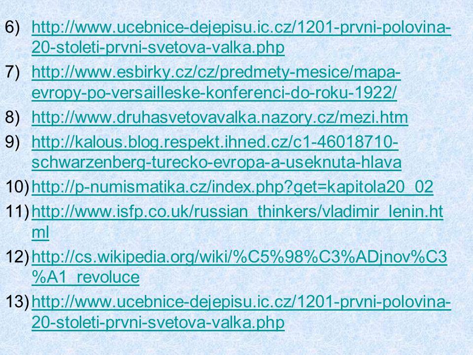 6)http://www.ucebnice-dejepisu.ic.cz/1201-prvni-polovina- 20-stoleti-prvni-svetova-valka.phphttp://www.ucebnice-dejepisu.ic.cz/1201-prvni-polovina- 20-stoleti-prvni-svetova-valka.php 7)http://www.esbirky.cz/cz/predmety-mesice/mapa- evropy-po-versailleske-konferenci-do-roku-1922/http://www.esbirky.cz/cz/predmety-mesice/mapa- evropy-po-versailleske-konferenci-do-roku-1922/ 8)http://www.druhasvetovavalka.nazory.cz/mezi.htmhttp://www.druhasvetovavalka.nazory.cz/mezi.htm 9)http://kalous.blog.respekt.ihned.cz/c1-46018710- schwarzenberg-turecko-evropa-a-useknuta-hlavahttp://kalous.blog.respekt.ihned.cz/c1-46018710- schwarzenberg-turecko-evropa-a-useknuta-hlava 10)http://p-numismatika.cz/index.php?get=kapitola20_02http://p-numismatika.cz/index.php?get=kapitola20_02 11)http://www.isfp.co.uk/russian_thinkers/vladimir_lenin.ht mlhttp://www.isfp.co.uk/russian_thinkers/vladimir_lenin.ht ml 12)http://cs.wikipedia.org/wiki/%C5%98%C3%ADjnov%C3 %A1_revolucehttp://cs.wikipedia.org/wiki/%C5%98%C3%ADjnov%C3 %A1_revoluce 13)http://www.ucebnice-dejepisu.ic.cz/1201-prvni-polovina- 20-stoleti-prvni-svetova-valka.phphttp://www.ucebnice-dejepisu.ic.cz/1201-prvni-polovina- 20-stoleti-prvni-svetova-valka.php