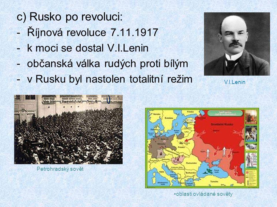 c) Rusko po revoluci: -Říjnová revoluce 7.11.1917 -k moci se dostal V.I.Lenin -občanská válka rudých proti bílým -v Rusku byl nastolen totalitní režim oblasti ovládané sověty V.I.Lenin Petrohradský sovět
