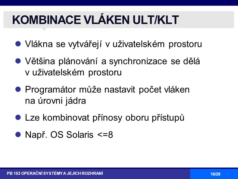 16/28 Vlákna se vytvářejí v uživatelském prostoru Většina plánování a synchronizace se dělá v uživatelském prostoru Programátor může nastavit počet vl