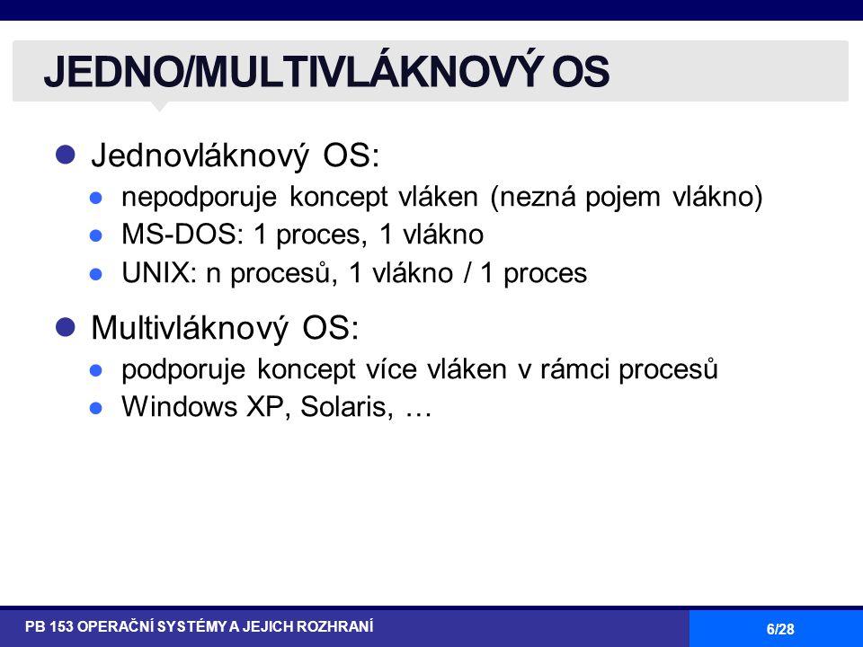 27/28 Služby jádra OS #include int clone(int (*fn)(void *), void *child_stack,int flags, void *arg); _syscall2(int, clone, int, flags, void *, child_stack); služba jádra sys_clone a knihovní funkce clone ●vytvoří vlákno, které sdílí (v rámci procesu) adresový prostor, tabulku deskriptorů souborů, tabulku ovladačů signálů, trasovací informace, process ID PŘÍKLAD: LINUX (2) PB 153 OPERAČNÍ SYSTÉMY A JEJICH ROZHRANÍ