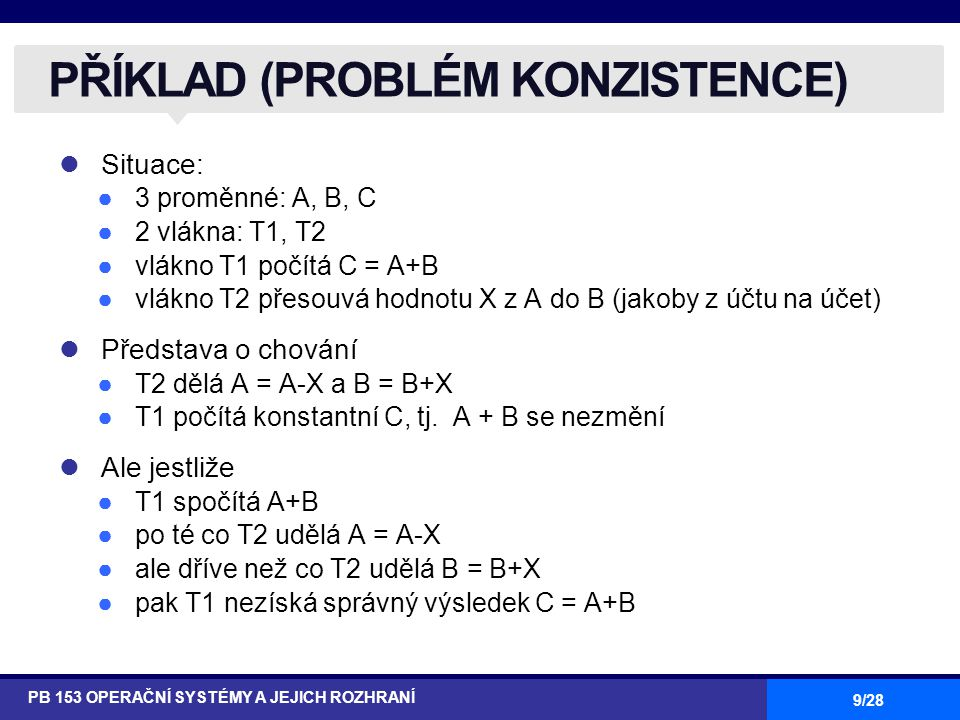 9/28 Situace: ●3 proměnné: A, B, C ●2 vlákna: T1, T2 ●vlákno T1 počítá C = A+B ●vlákno T2 přesouvá hodnotu X z A do B (jakoby z účtu na účet) Představa o chování ●T2 dělá A = A-X a B = B+X ●T1 počítá konstantní C, tj.