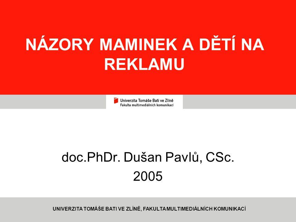 1 NÁZORY MAMINEK A DĚTÍ NA REKLAMU doc.PhDr. Dušan Pavlů, CSc. 2005 UNIVERZITA TOMÁŠE BATI VE ZLÍNĚ, FAKULTA MULTIMEDIÁLNÍCH KOMUNIKACÍ
