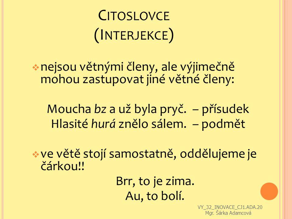 C ITOSLOVCE (I NTERJEKCE )  nejsou větnými členy, ale výjimečně mohou zastupovat jiné větné členy: Moucha bz a už byla pryč.