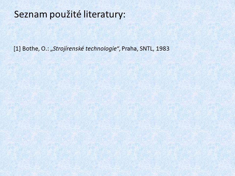 """Seznam použité literatury: [1] Bothe, O.: """"Strojírenské technologie"""", Praha, SNTL, 1983"""