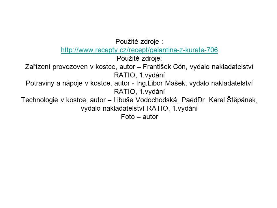 Použité zdroje : http://www.recepty.cz/recept/galantina-z-kurete-706 Použité zdroje: Zařízení provozoven v kostce, autor – František Cón, vydalo nakladatelství RATIO, 1.vydání Potraviny a nápoje v kostce, autor - Ing.Libor Mašek, vydalo nakladatelství RATIO, 1.vydání Technologie v kostce, autor – Libuše Vodochodská, PaedDr.